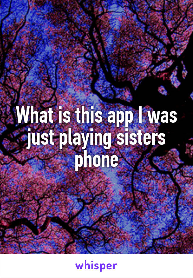 What is this app I was just playing sisters phone