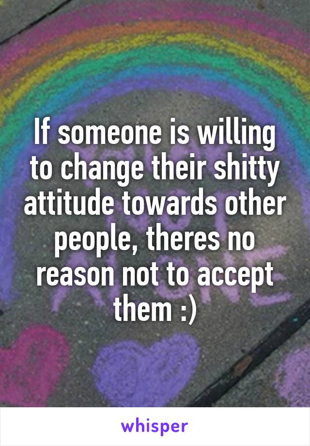 If someone is willing to change their shitty attitude towards other people, theres no reason not to accept them :)