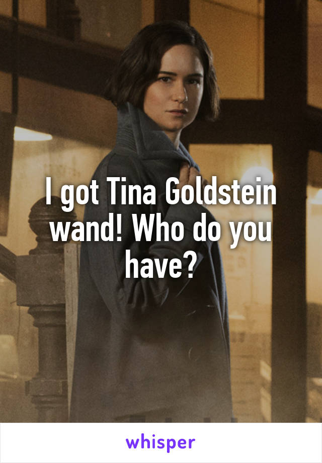I got Tina Goldstein wand! Who do you have?