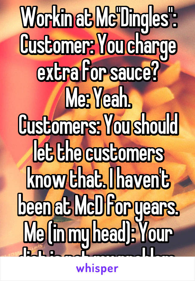 "Workin at Mc""Dingles"": Customer: You charge extra for sauce? Me: Yeah. Customers: You should let the customers know that. I haven't been at McD for years. Me (in my head): Your diet is not my problem."