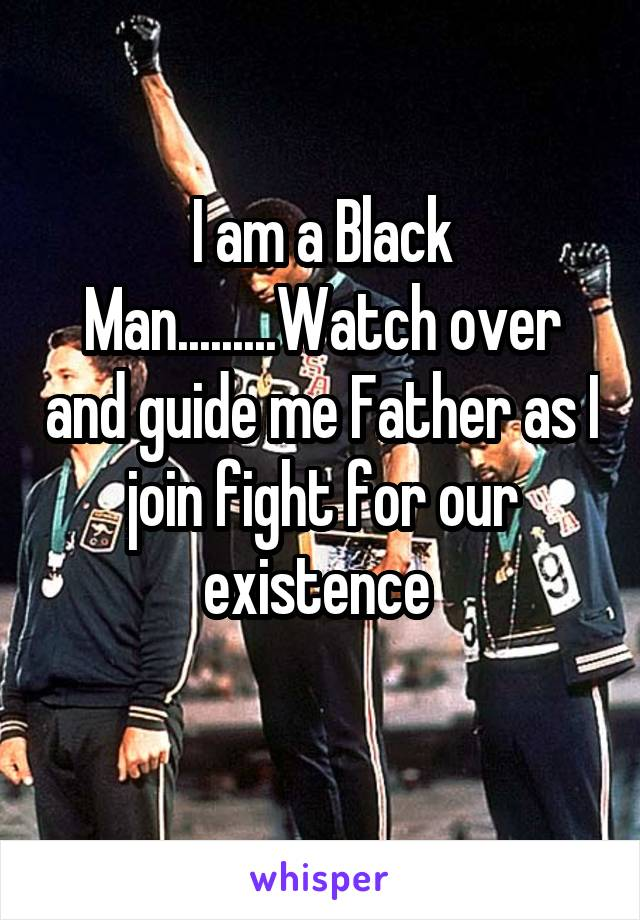 I am a Black Man.........Watch over and guide me Father as I join fight for our existence