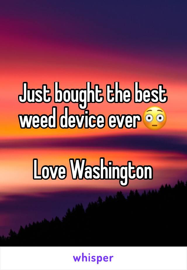 Just bought the best weed device ever😳  Love Washington