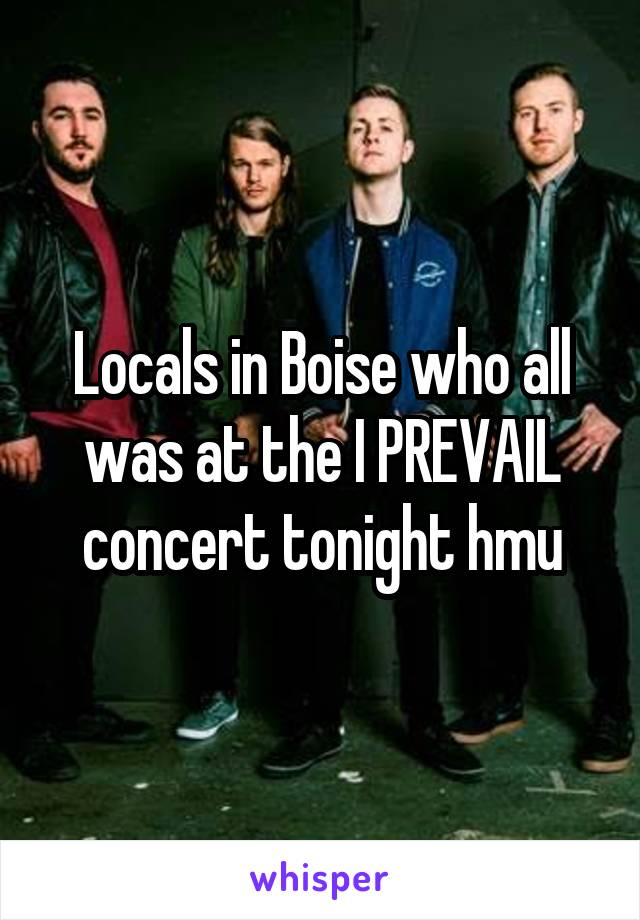 Locals in Boise who all was at the I PREVAIL concert tonight hmu