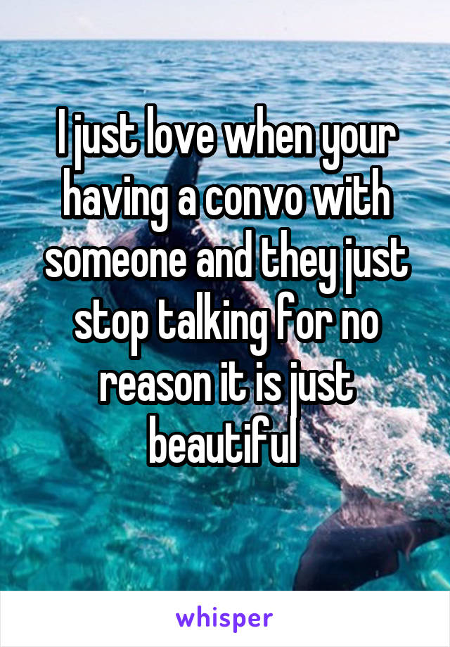 I just love when your having a convo with someone and they just stop talking for no reason it is just beautiful