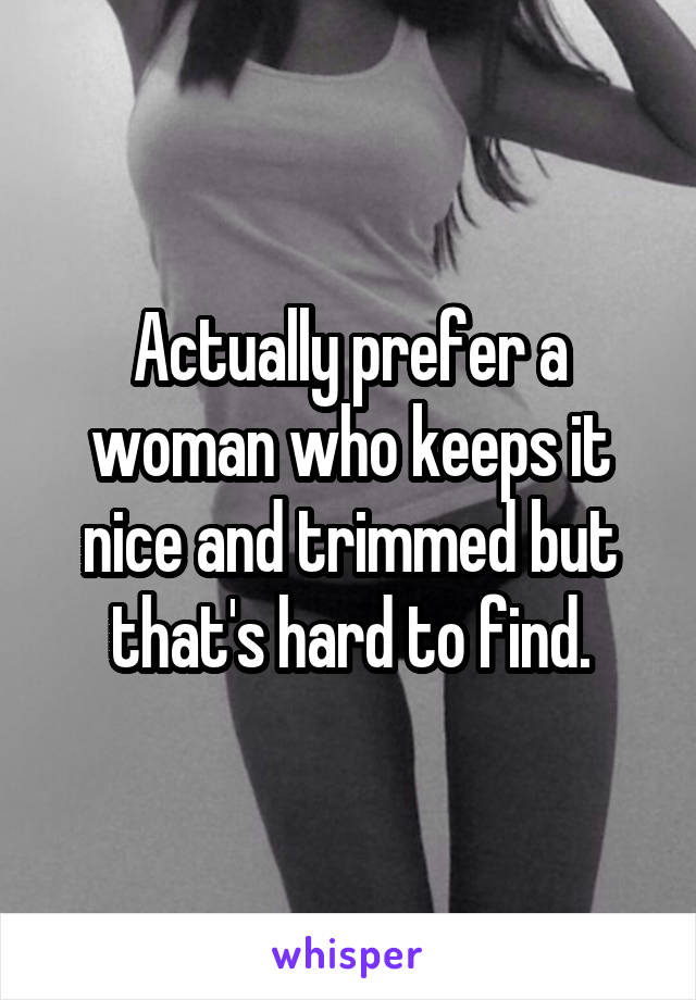 Actually prefer a woman who keeps it nice and trimmed but that's hard to find.