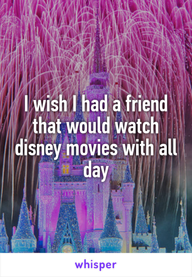 I wish I had a friend that would watch disney movies with all day