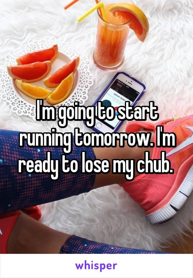 I'm going to start running tomorrow. I'm ready to lose my chub.