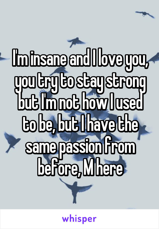 I'm insane and I love you, you try to stay strong but I'm not how I used to be, but I have the same passion from before, M here