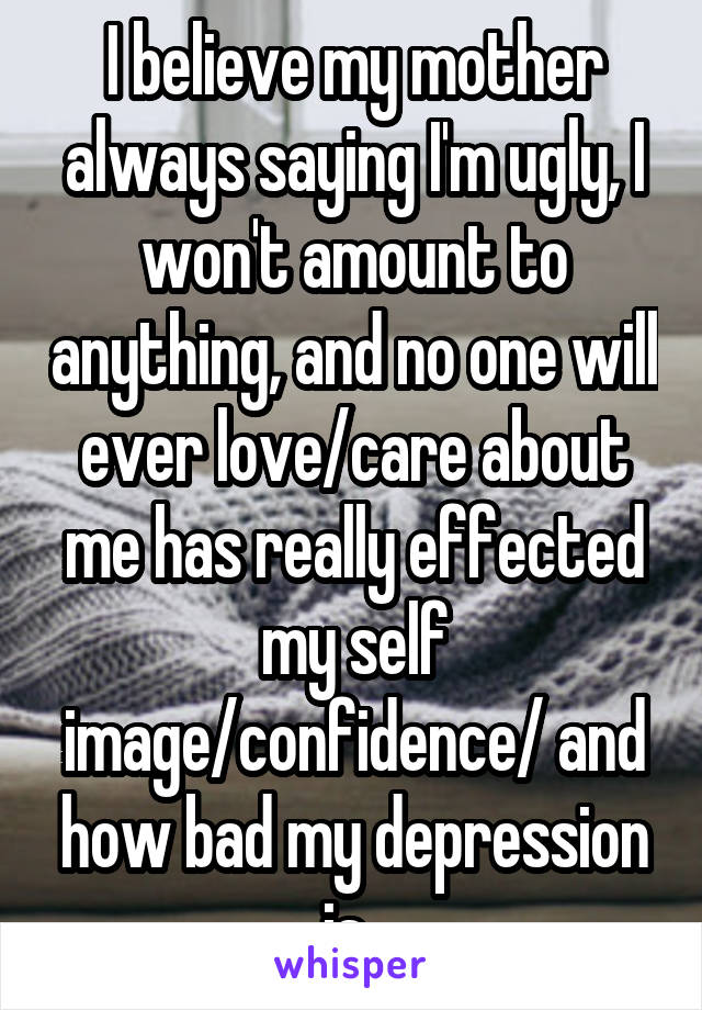 I believe my mother always saying I'm ugly, I won't amount to anything, and no one will ever love/care about me has really effected my self image/confidence/ and how bad my depression is..
