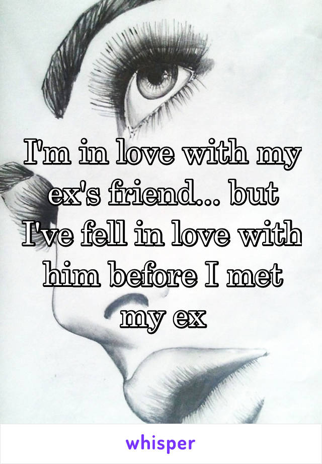 I'm in love with my ex's friend... but I've fell in love with him before I met my ex