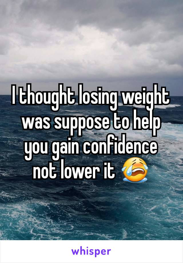 I thought losing weight was suppose to help you gain confidence not lower it 😭