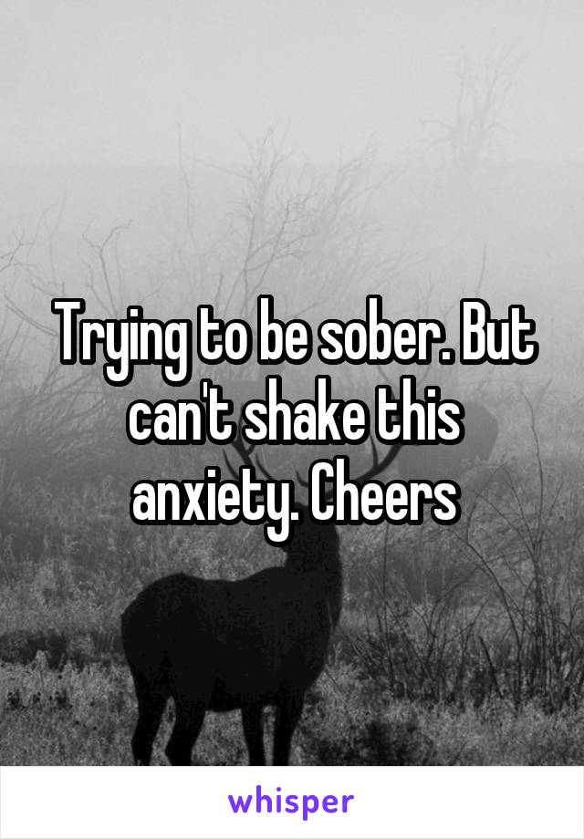 Trying to be sober. But can't shake this anxiety. Cheers