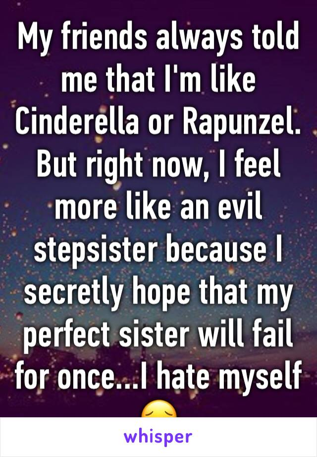 My friends always told me that I'm like Cinderella or Rapunzel. But right now, I feel more like an evil stepsister because I secretly hope that my perfect sister will fail for once...I hate myself  😔