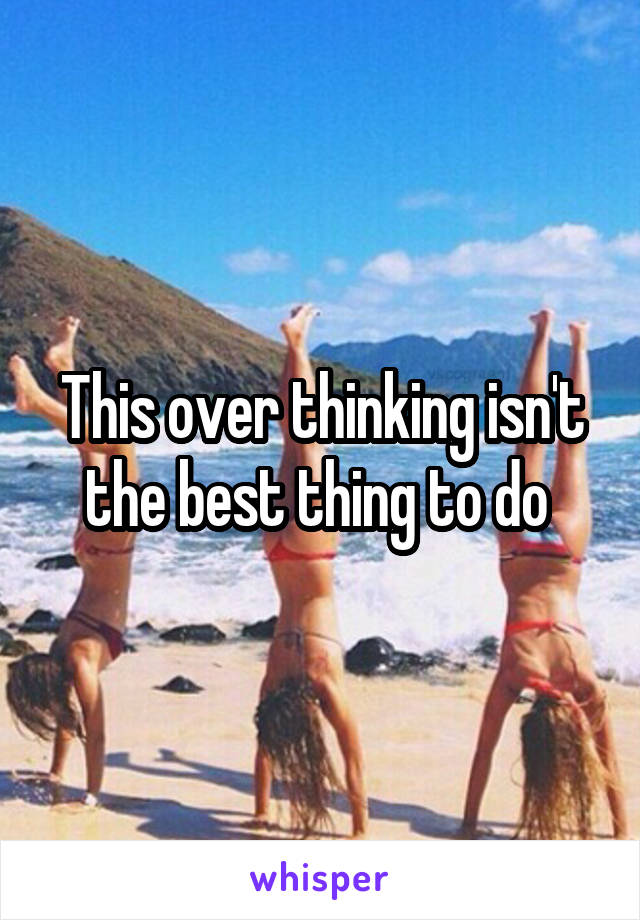 This over thinking isn't the best thing to do