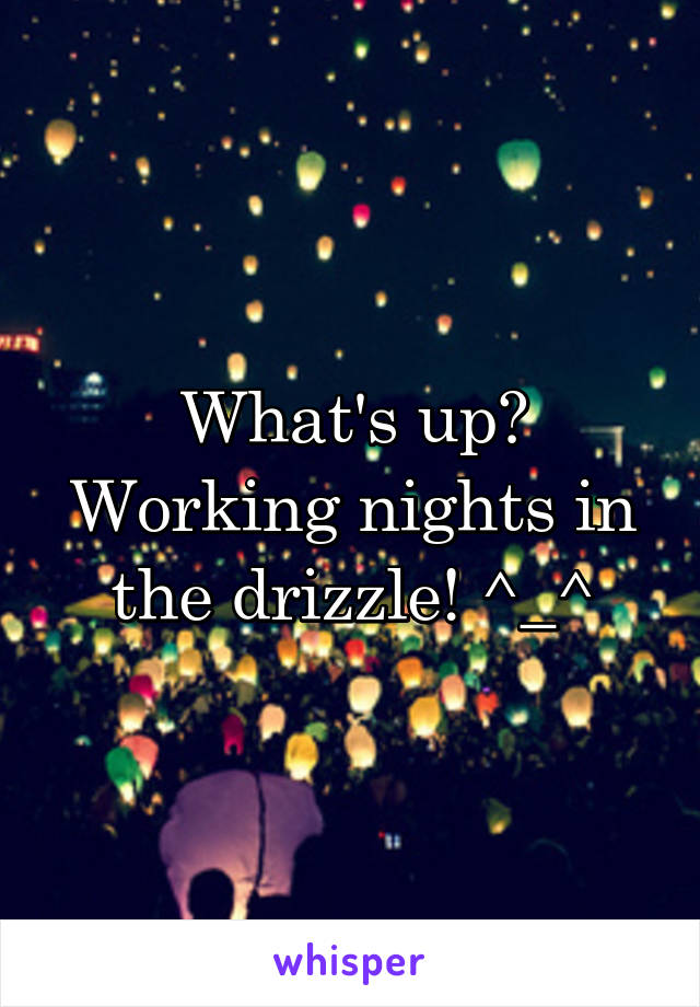 What's up? Working nights in the drizzle! ^_^