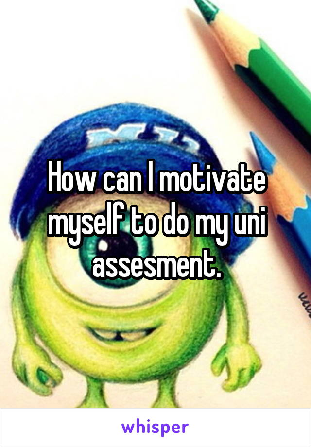 How can I motivate myself to do my uni assesment.