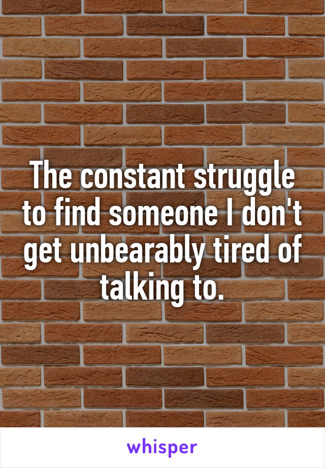 The constant struggle to find someone I don't get unbearably tired of talking to.