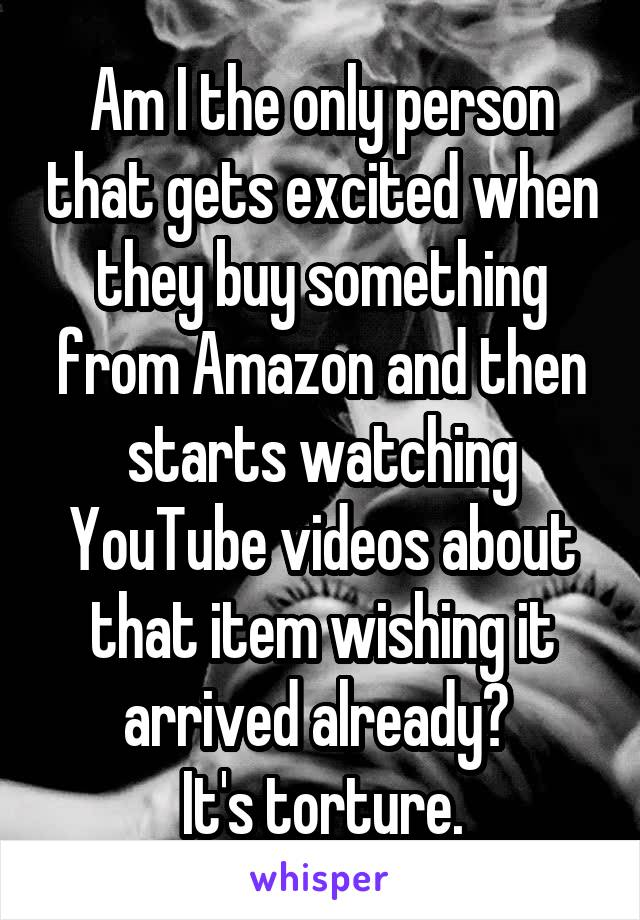 Am I the only person that gets excited when they buy something from Amazon and then starts watching YouTube videos about that item wishing it arrived already?  It's torture.