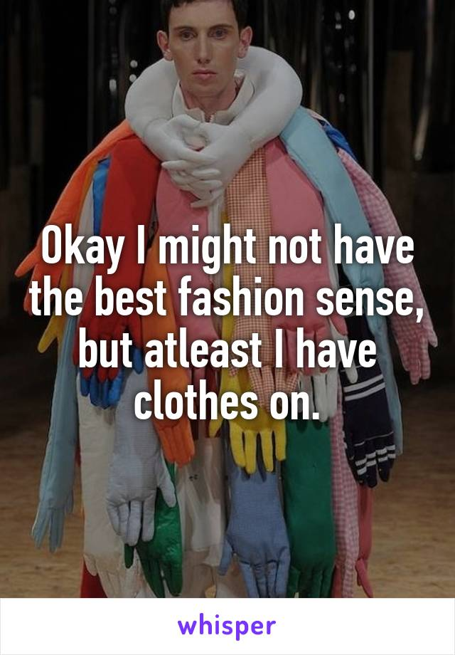 Okay I might not have the best fashion sense, but atleast I have clothes on.