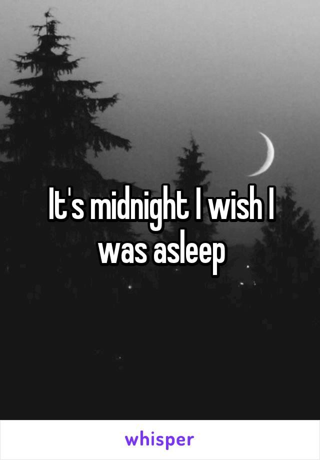 It's midnight I wish I was asleep