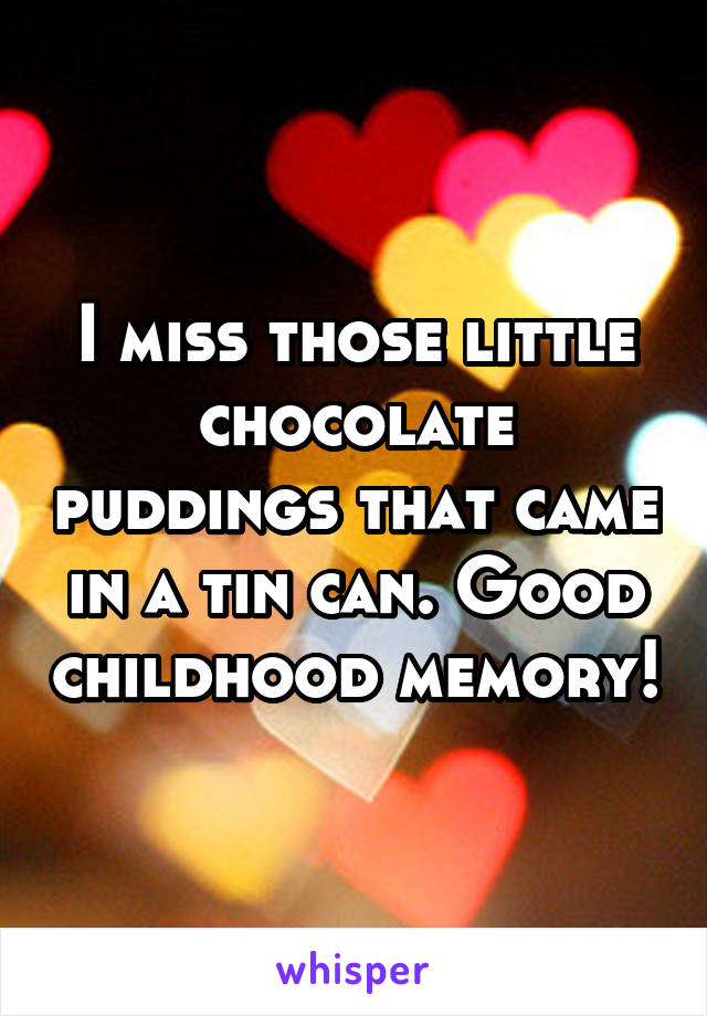 I miss those little chocolate puddings that came in a tin can. Good childhood memory!
