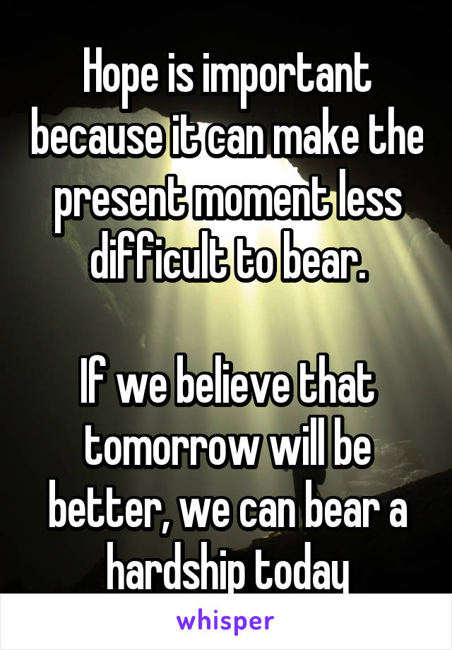 Hope is important because it can make the present moment less difficult to bear.  If we believe that tomorrow will be better, we can bear a hardship today