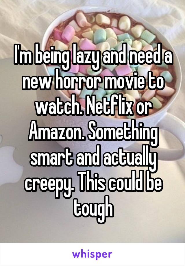 I'm being lazy and need a new horror movie to watch. Netflix or Amazon. Something smart and actually creepy. This could be tough