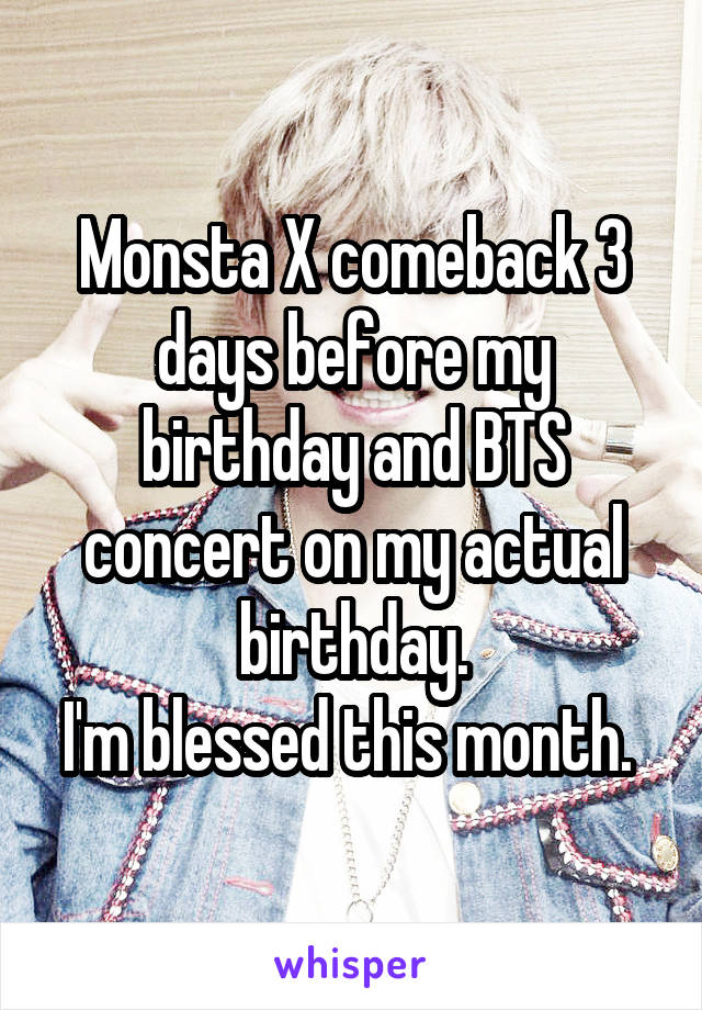 Monsta X comeback 3 days before my birthday and BTS concert on my actual birthday. I'm blessed this month.