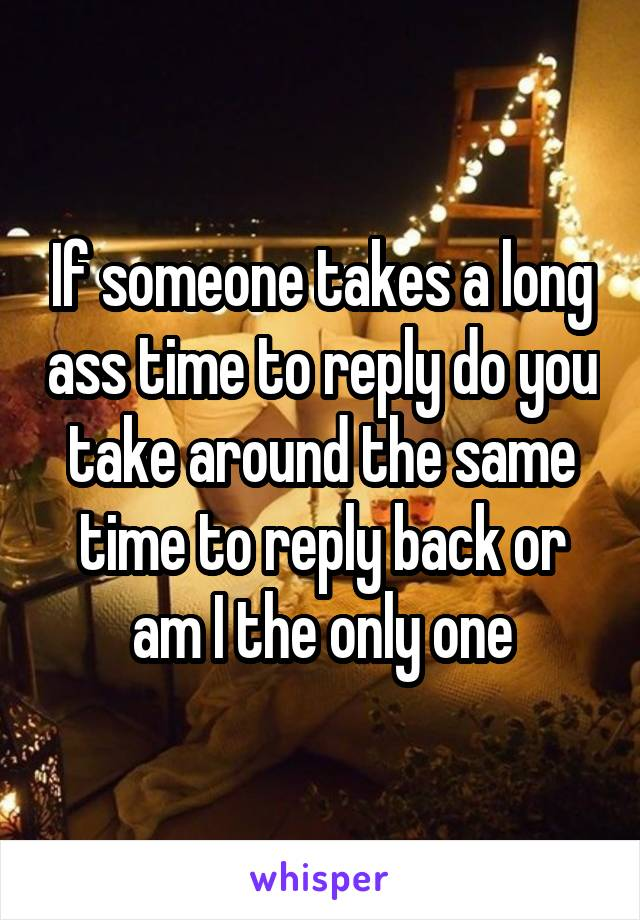 If someone takes a long ass time to reply do you take around the same time to reply back or am I the only one