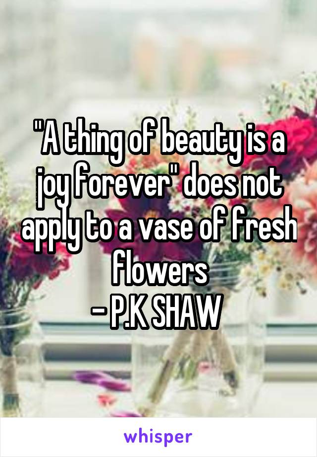 """""""A thing of beauty is a joy forever"""" does not apply to a vase of fresh flowers - P.K SHAW"""