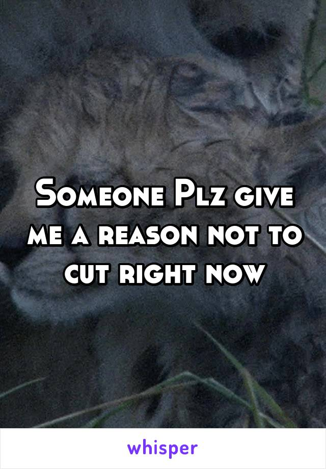 Someone Plz give me a reason not to cut right now