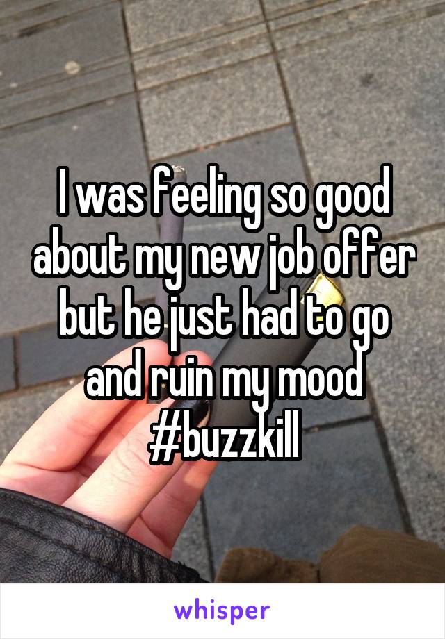 I was feeling so good about my new job offer but he just had to go and ruin my mood #buzzkill