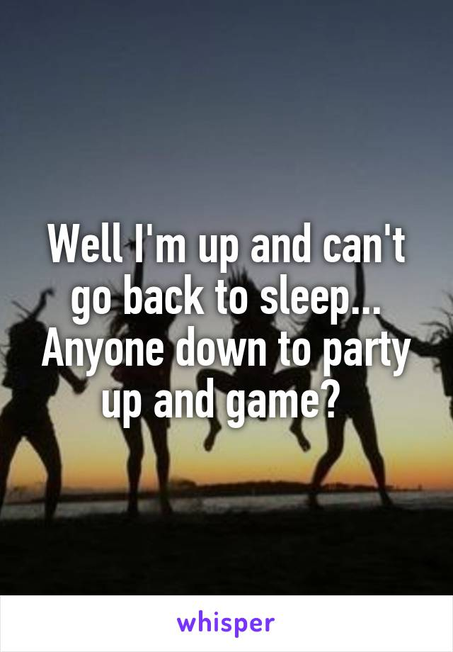 Well I'm up and can't go back to sleep... Anyone down to party up and game?