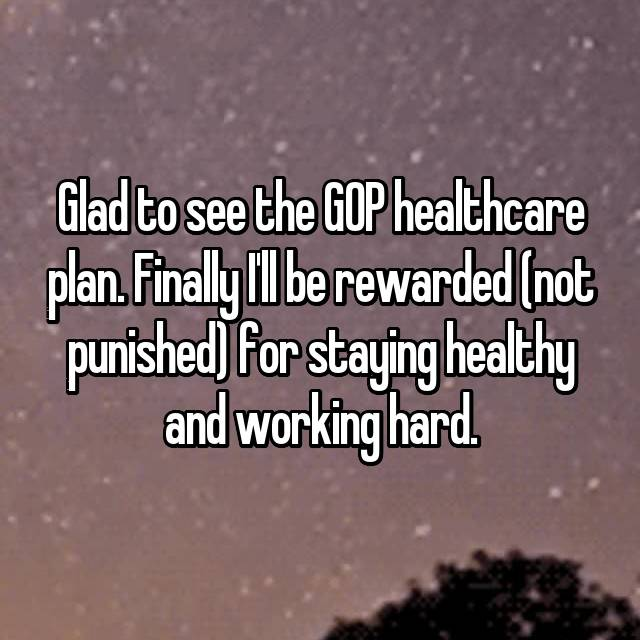 Glad to see the GOP healthcare plan. Finally I'll be rewarded (not punished) for staying healthy and working hard.