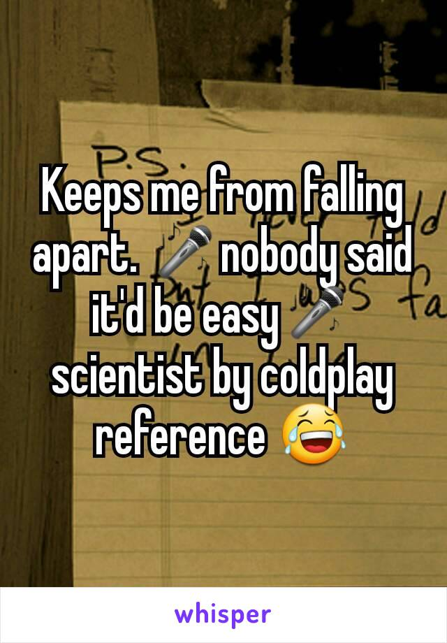 Keeps me from falling apart. 🎤nobody said it'd be easy🎤scientist by coldplay reference 😂