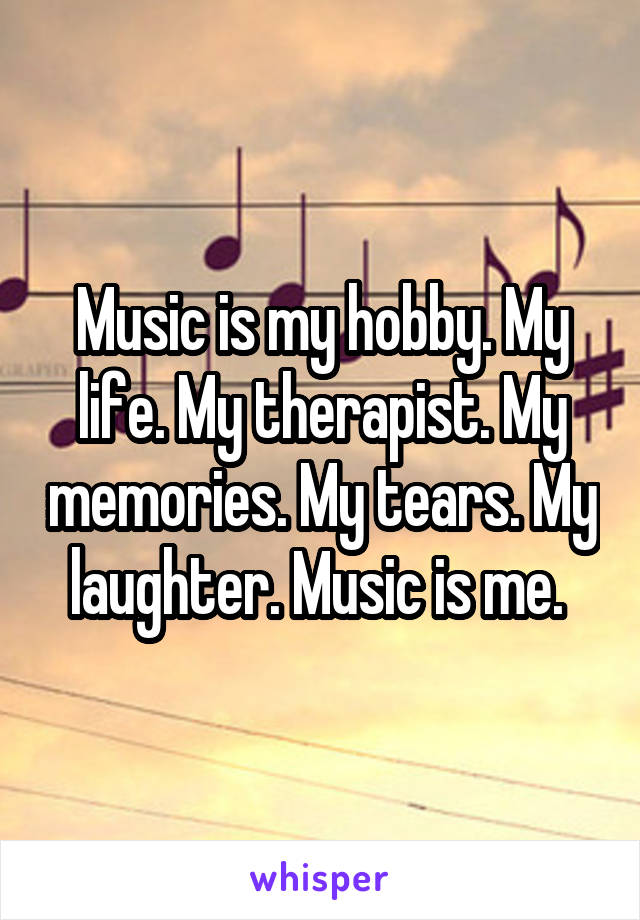 Music is my hobby. My life. My therapist. My memories. My tears. My laughter. Music is me.