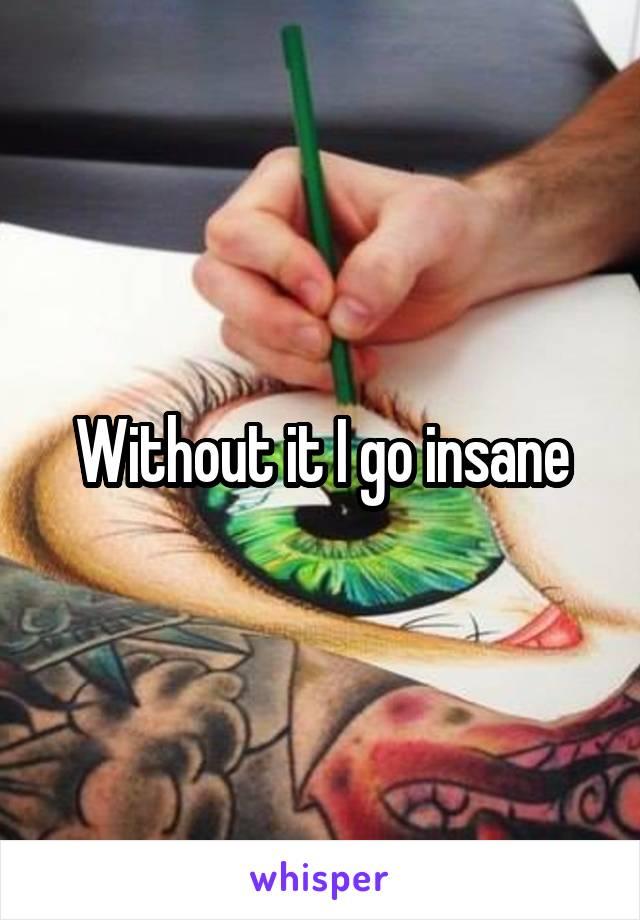 Without it I go insane