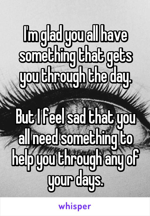 I'm glad you all have something that gets you through the day.  But I feel sad that you all need something to help you through any of your days.