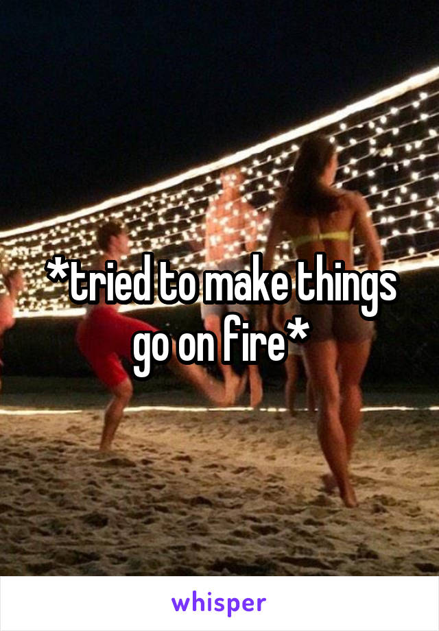 *tried to make things go on fire*