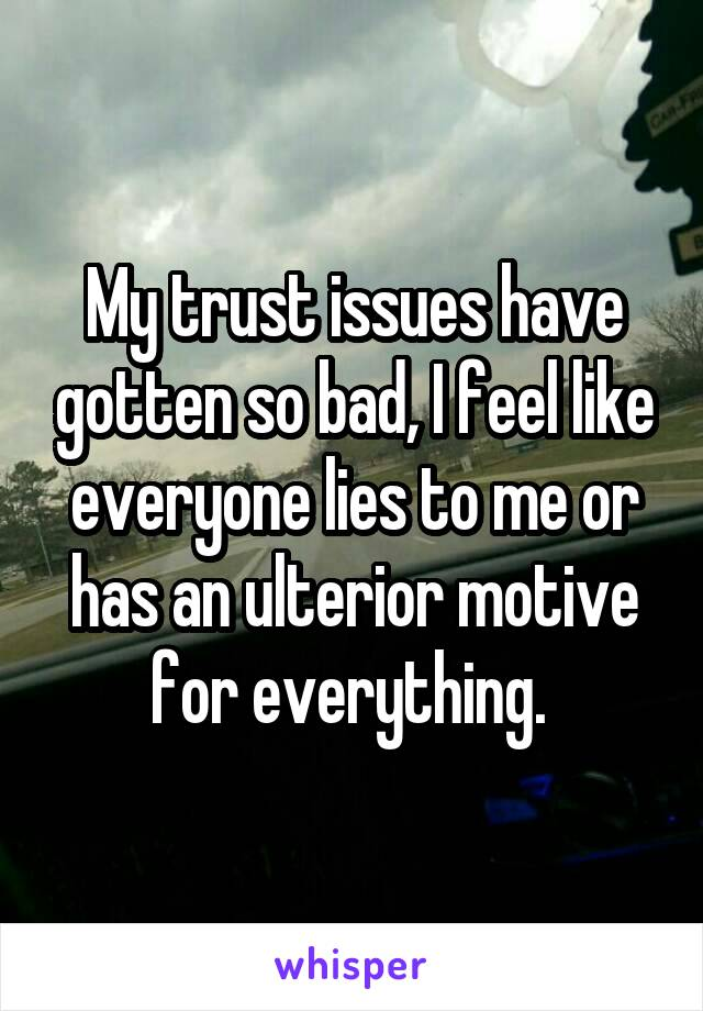 My trust issues have gotten so bad, I feel like everyone