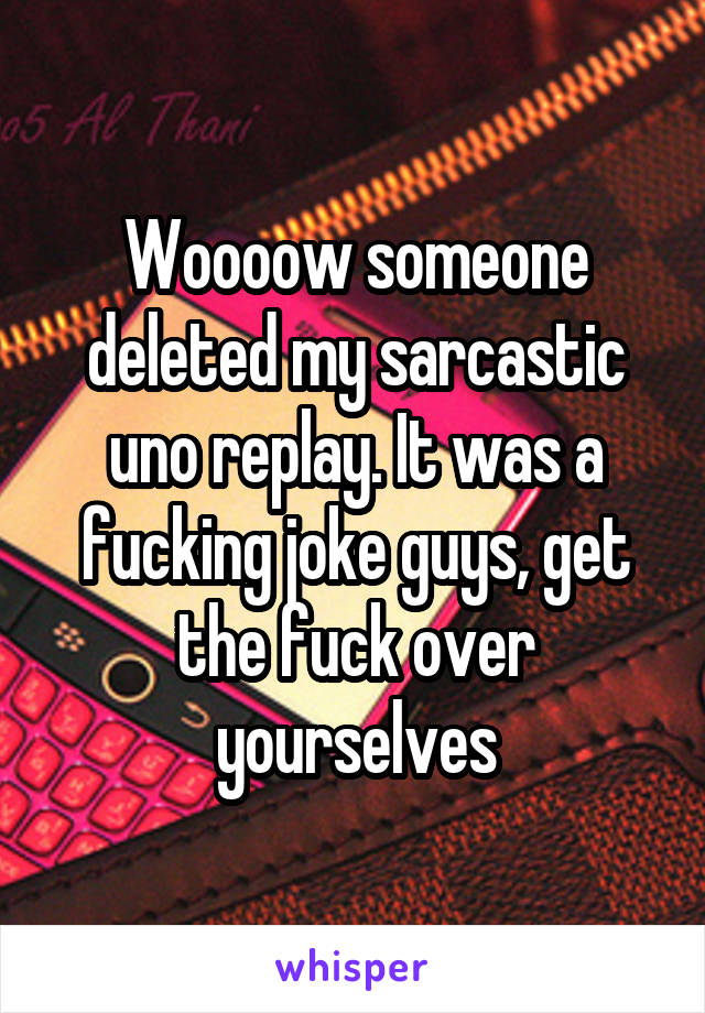 Woooow someone deleted my sarcastic uno replay. It was a fucking joke guys, get the fuck over yourselves