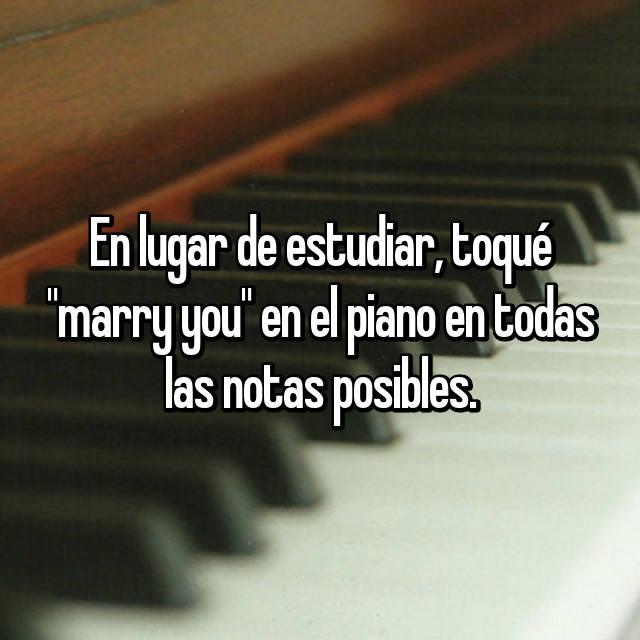 """En lugar de estudiar, toqué """"marry you"""" en el piano en todas las notas posibles."""