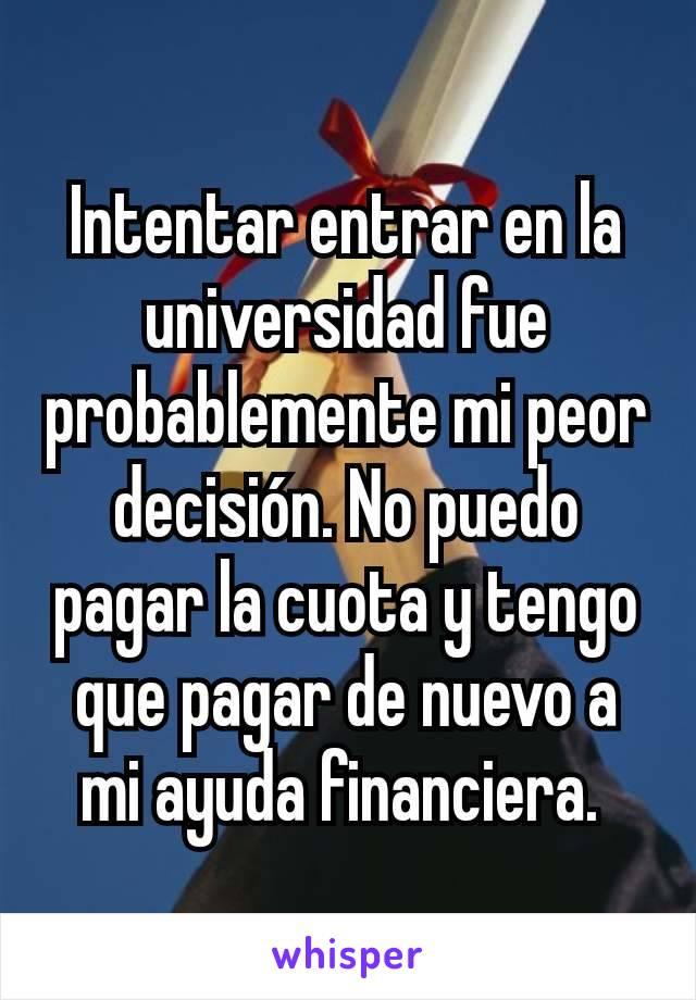 Intentar entrar en la universidad fue probablemente mi peor decisión. No puedo pagar la cuota y tengo que pagar de nuevo a mi ayuda financiera.
