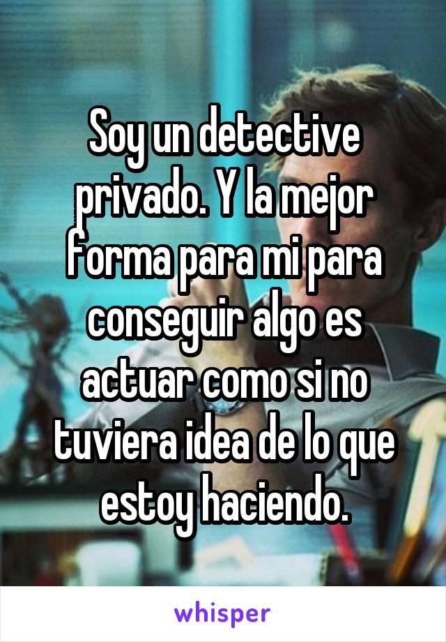 Soy un detective privado. Y la mejor forma para mi para conseguir algo es actuar como si no tuviera idea de lo que estoy haciendo.