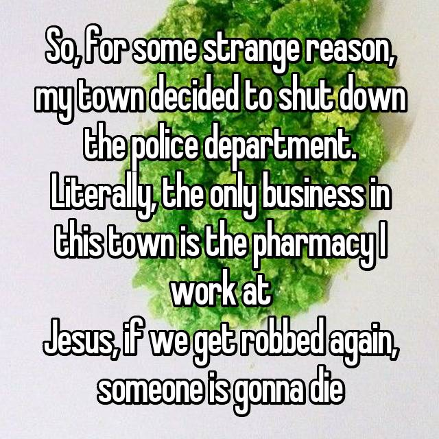 So, for some strange reason, my town decided to shut down the police department. Literally, the only business in this town is the pharmacy I work at Jesus, if we get robbed again, someone is gonna die