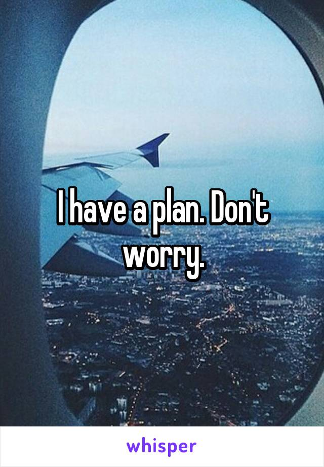 I have a plan. Don't worry.