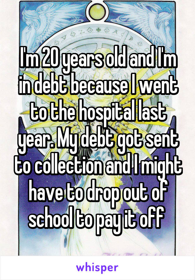 I'm 20 years old and I'm in debt because I went to the hospital last year. My debt got sent to collection and I might have to drop out of school to pay it off