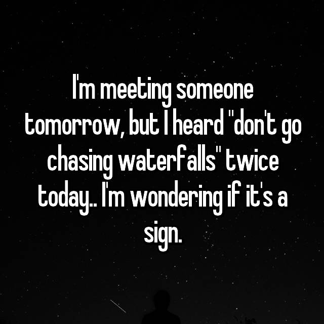 """I'm meeting someone tomorrow, but I heard """"don't go chasing waterfalls"""" twice today.. I'm wondering if it's a sign."""