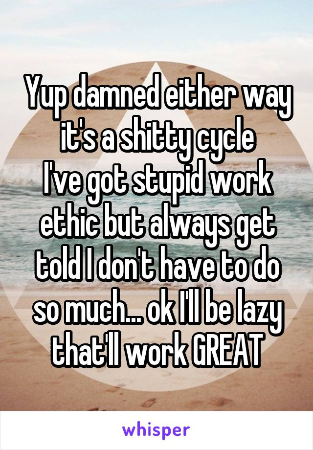 Yup damned either way it's a shitty cycle I've got stupid