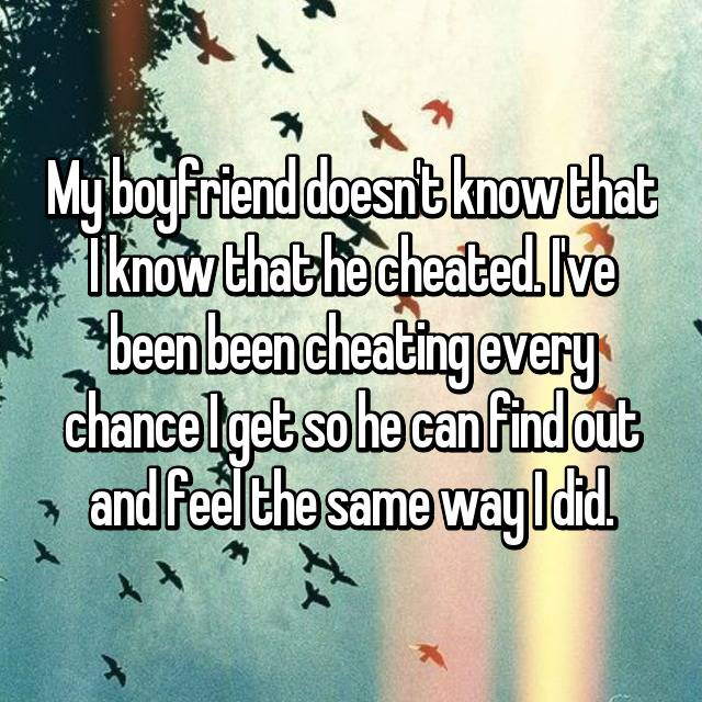 My boyfriend doesn't know that I know that he cheated. I've been been cheating every chance I get so he can find out and feel the same way I did.